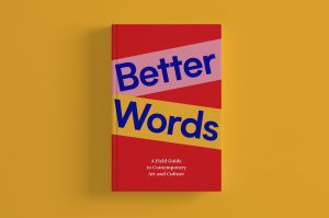 Better Words: A Field Guide To Contemporary Art and Culture